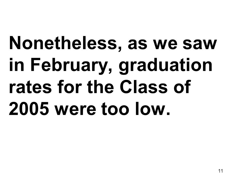 11 Nonetheless, as we saw in February, graduation rates for the Class of 2005 were too low.