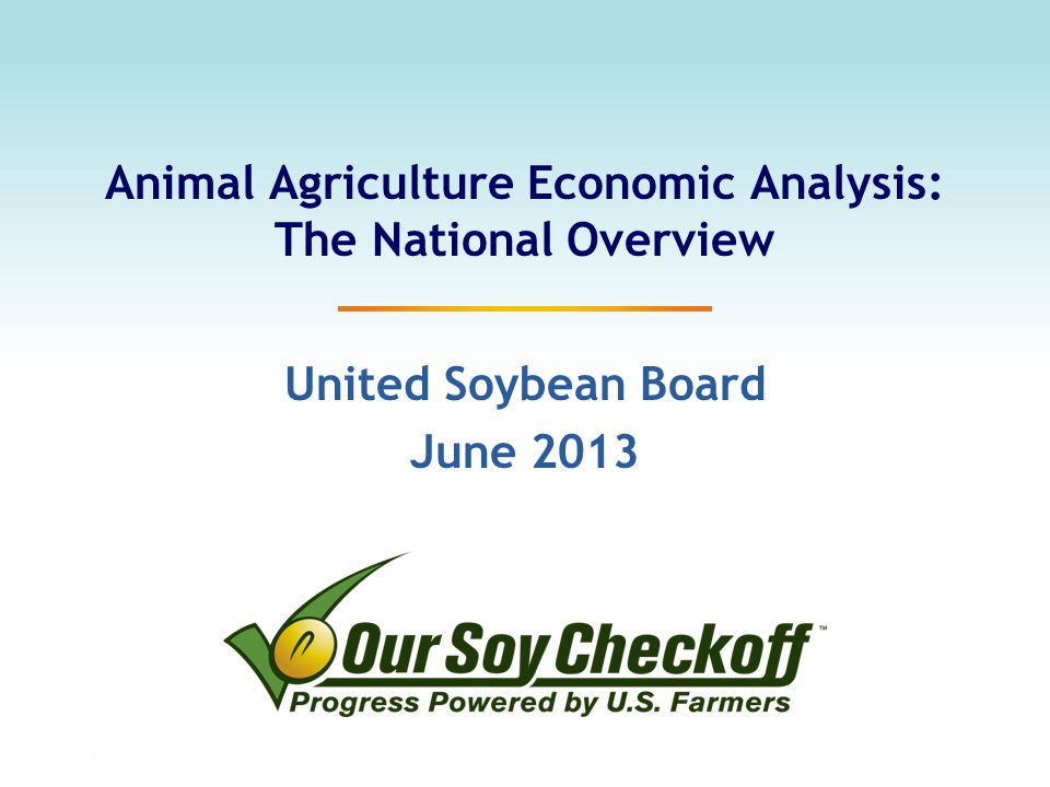 Animal Agriculture Economic Analysis: The National Overview United Soybean Board June 2013