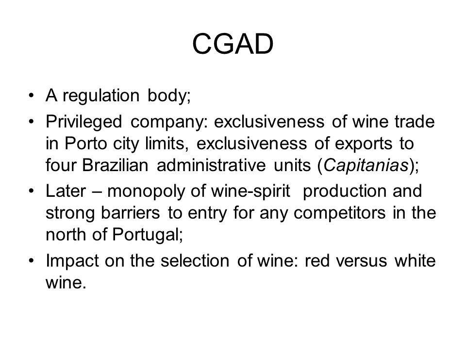 CGAD A regulation body; Privileged company: exclusiveness of wine trade in Porto city limits, exclusiveness of exports to four Brazilian administrative units (Capitanias); Later – monopoly of wine-spirit production and strong barriers to entry for any competitors in the north of Portugal; Impact on the selection of wine: red versus white wine.