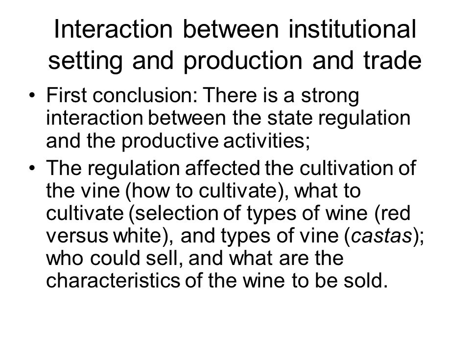 Interaction between institutional setting and production and trade First conclusion: There is a strong interaction between the state regulation and the productive activities; The regulation affected the cultivation of the vine (how to cultivate), what to cultivate (selection of types of wine (red versus white), and types of vine (castas); who could sell, and what are the characteristics of the wine to be sold.