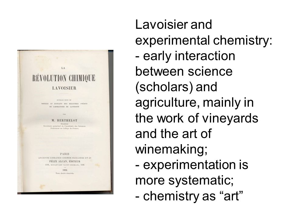 Lavoisier and experimental chemistry: - early interaction between science (scholars) and agriculture, mainly in the work of vineyards and the art of winemaking; - experimentation is more systematic; - chemistry as art