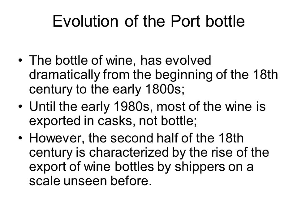 Evolution of the Port bottle The bottle of wine, has evolved dramatically from the beginning of the 18th century to the early 1800s; Until the early 1980s, most of the wine is exported in casks, not bottle; However, the second half of the 18th century is characterized by the rise of the export of wine bottles by shippers on a scale unseen before.
