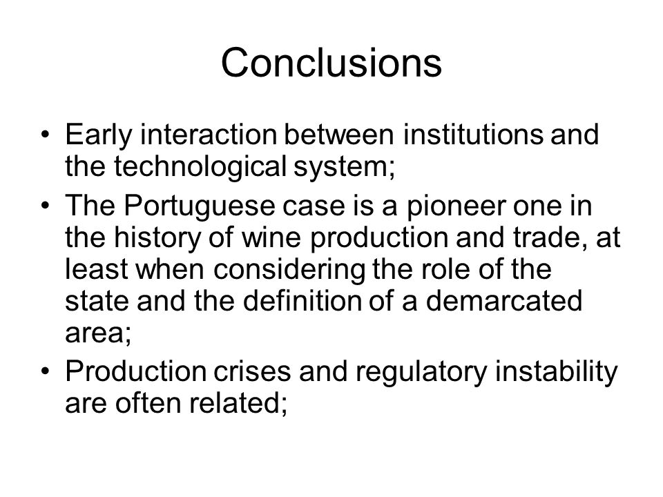 Conclusions Early interaction between institutions and the technological system; The Portuguese case is a pioneer one in the history of wine production and trade, at least when considering the role of the state and the definition of a demarcated area; Production crises and regulatory instability are often related;