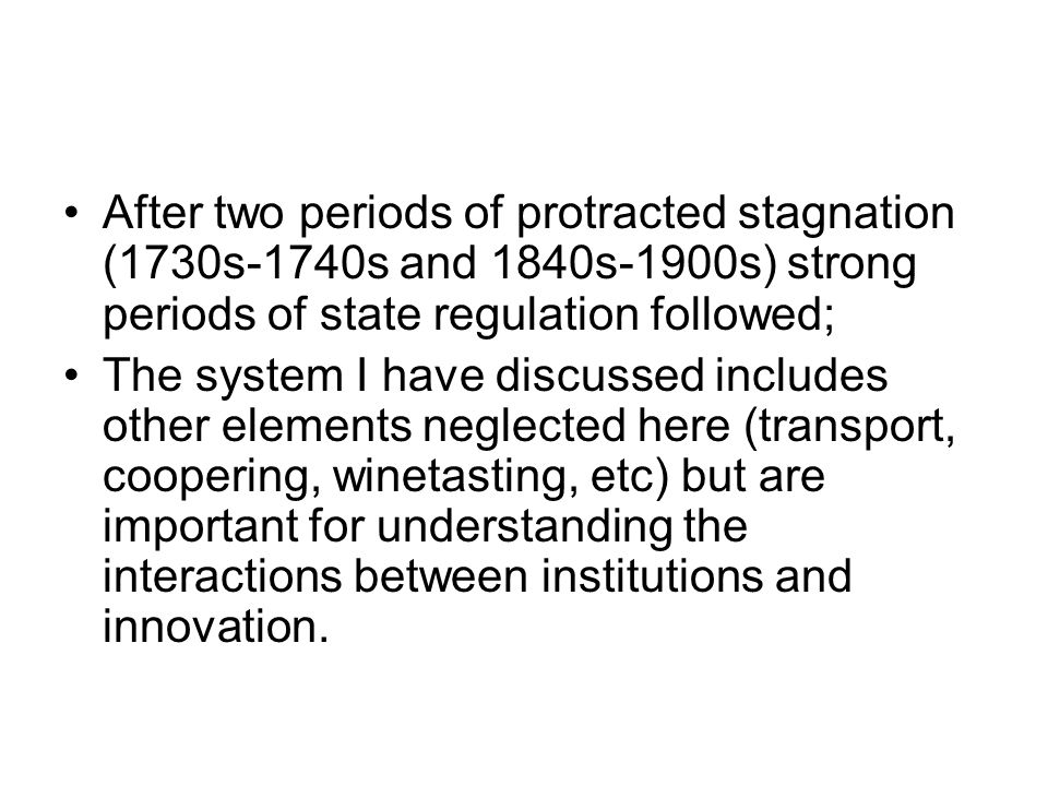 After two periods of protracted stagnation (1730s-1740s and 1840s-1900s) strong periods of state regulation followed; The system I have discussed includes other elements neglected here (transport, coopering, winetasting, etc) but are important for understanding the interactions between institutions and innovation.