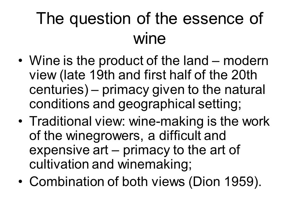 The question of the essence of wine Wine is the product of the land – modern view (late 19th and first half of the 20th centuries) – primacy given to the natural conditions and geographical setting; Traditional view: wine-making is the work of the winegrowers, a difficult and expensive art – primacy to the art of cultivation and winemaking; Combination of both views (Dion 1959).