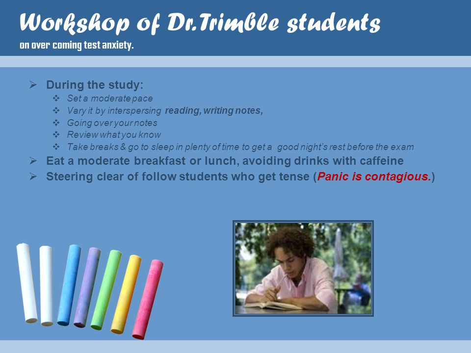  During the study:  Set a moderate pace  Vary it by interspersing reading, writing notes,  Going over your notes  Review what you know  Take breaks & go to sleep in plenty of time to get a good night's rest before the exam  Eat a moderate breakfast or lunch, avoiding drinks with caffeine  Steering clear of follow students who get tense (Panic is contagious.) Workshop of Dr.