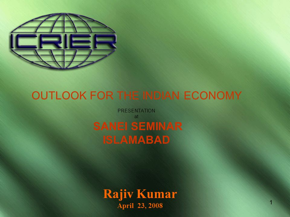 11 OUTLOOK FOR THE INDIAN ECONOMY PRESENTATION at SANEI SEMINAR ISLAMABAD Rajiv Kumar April 23, 2008