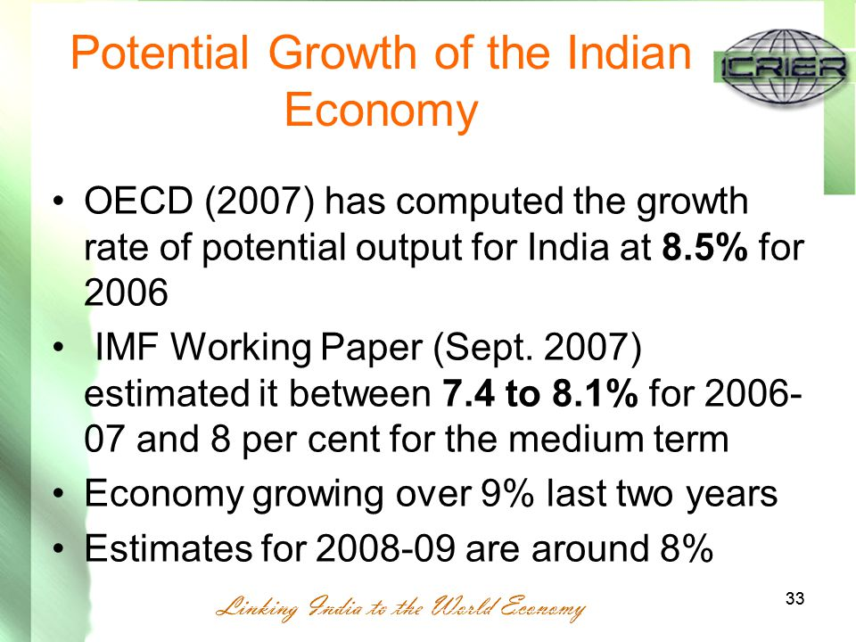 33 Potential Growth of the Indian Economy OECD (2007) has computed the growth rate of potential output for India at 8.5% for 2006 IMF Working Paper (Sept.