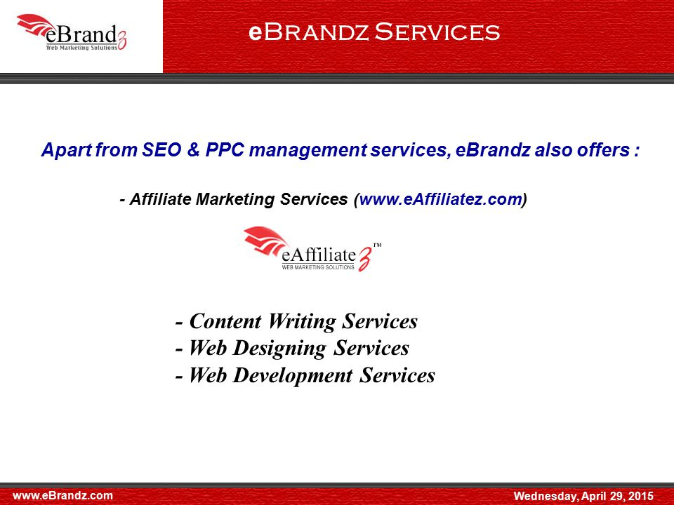 e Brandz Services Apart from SEO & PPC management services, eBrandz also offers : - Affiliate Marketing Services (www.eAffiliatez.com) - Content Writing Services - Web Designing Services - Web Development Services www.eBrandz.com Wednesday, April 29, 2015
