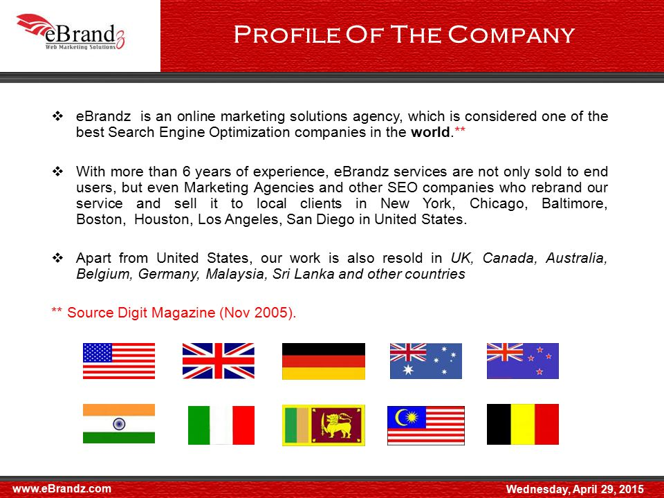  eBrandz is an online marketing solutions agency, which is considered one of the best Search Engine Optimization companies in the world.**  With more than 6 years of experience, eBrandz services are not only sold to end users, but even Marketing Agencies and other SEO companies who rebrand our service and sell it to local clients in New York, Chicago, Baltimore, Boston, Houston, Los Angeles, San Diego in United States.