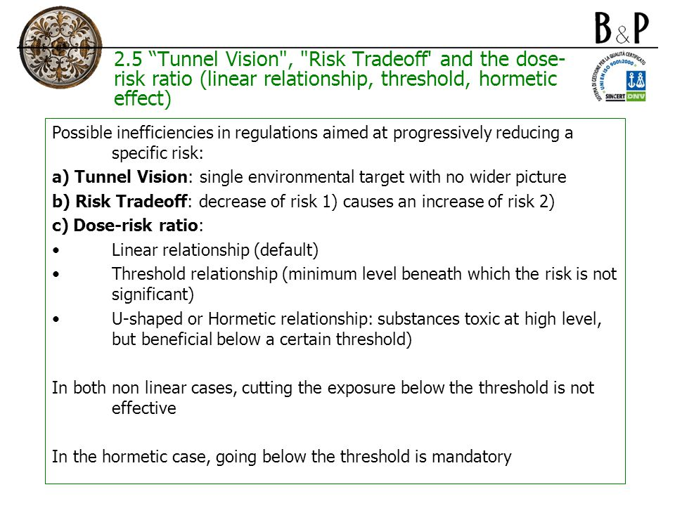 2.5 Tunnel Vision , Risk Tradeoff and the dose- risk ratio (linear relationship, threshold, hormetic effect) Possible inefficiencies in regulations aimed at progressively reducing a specific risk: a) Tunnel Vision: single environmental target with no wider picture b) Risk Tradeoff: decrease of risk 1) causes an increase of risk 2) c) Dose-risk ratio: Linear relationship (default) Threshold relationship (minimum level beneath which the risk is not significant) U-shaped or Hormetic relationship: substances toxic at high level, but beneficial below a certain threshold) In both non linear cases, cutting the exposure below the threshold is not effective In the hormetic case, going below the threshold is mandatory