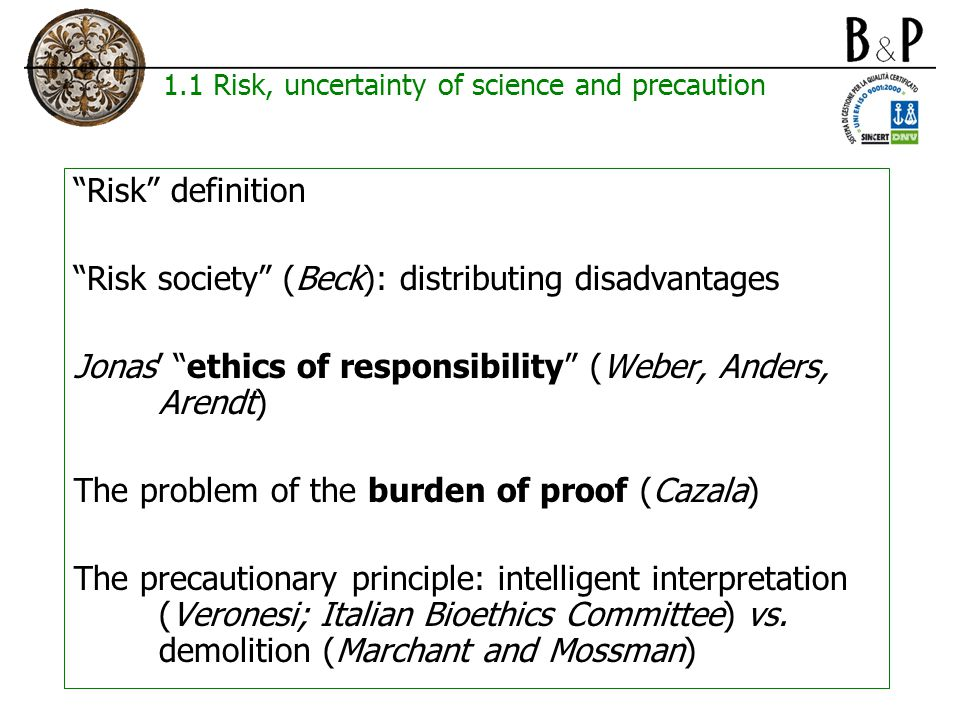 1.1 Risk, uncertainty of science and precaution Risk definition Risk society (Beck): distributing disadvantages Jonas' ethics of responsibility (Weber, Anders, Arendt) The problem of the burden of proof (Cazala) The precautionary principle: intelligent interpretation (Veronesi; Italian Bioethics Committee) vs.