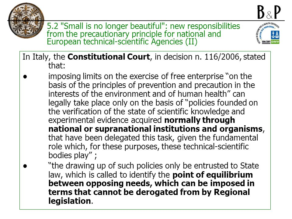 5.2 Small is no longer beautiful : new responsibilities from the precautionary principle for national and European technical-scientific Agencies (II) In Italy, the Constitutional Court, in decision n.