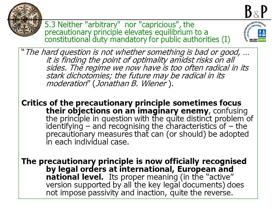 5.3 Neither arbitrary nor capricious , the precautionary principle elevates equilibrium to a constitutional duty mandatory for public authorities (I) The hard question is not whether something is bad or good, … it is finding the point of optimality amidst risks on all sides.