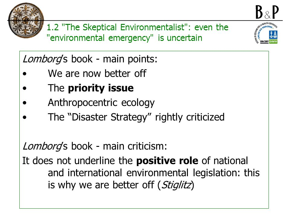 1.2 The Skeptical Environmentalist : even the environmental emergency is uncertain Lomborg's book - main points: We are now better off The priority issue Anthropocentric ecology The Disaster Strategy rightly criticized Lomborg's book - main criticism: It does not underline the positive role of national and international environmental legislation: this is why we are better off (Stiglitz)