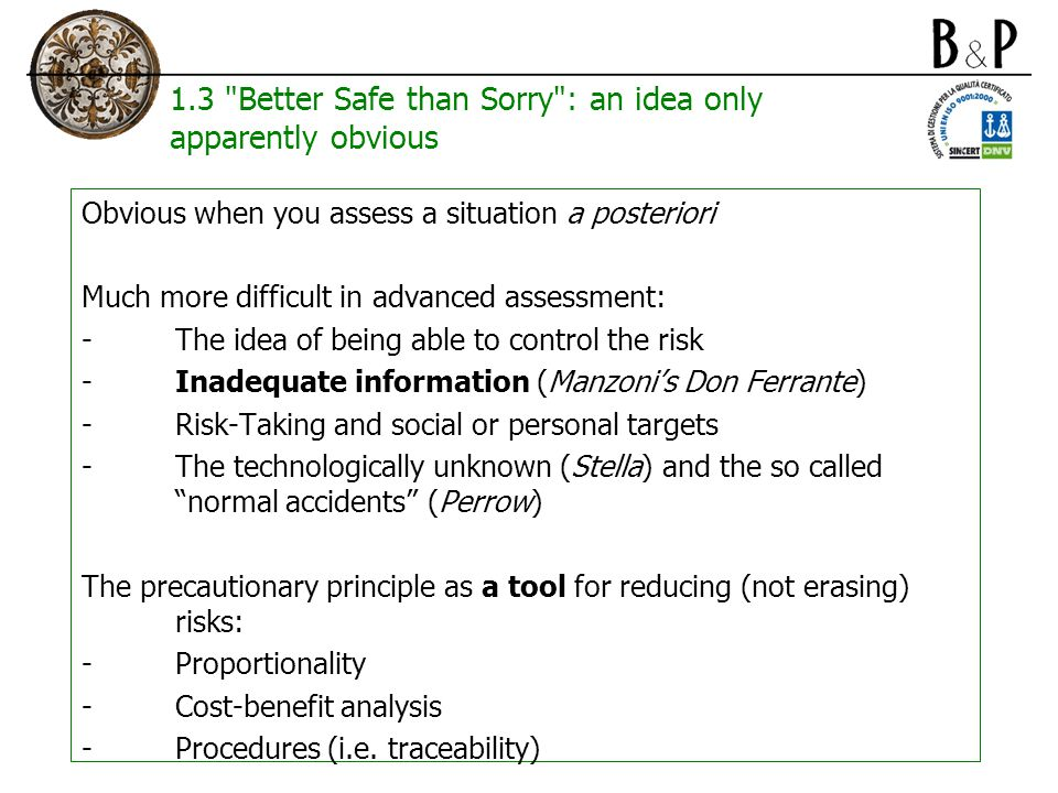 1.3 Better Safe than Sorry : an idea only apparently obvious Obvious when you assess a situation a posteriori Much more difficult in advanced assessment: -The idea of being able to control the risk -Inadequate information (Manzoni's Don Ferrante) -Risk-Taking and social or personal targets -The technologically unknown (Stella) and the so called normal accidents (Perrow) The precautionary principle as a tool for reducing (not erasing) risks: -Proportionality -Cost-benefit analysis -Procedures (i.e.