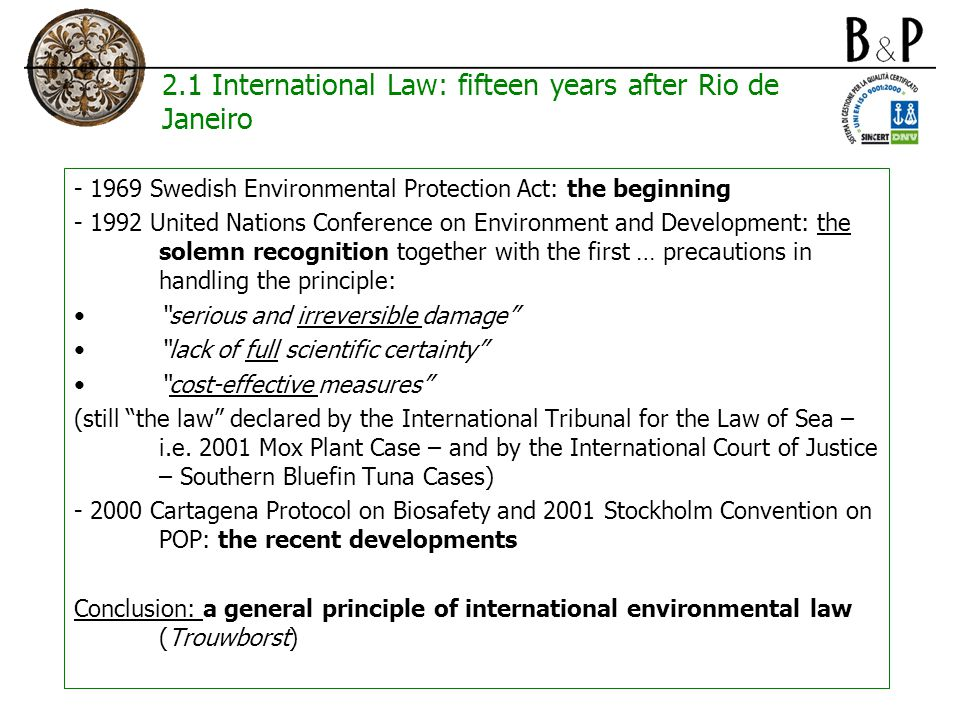 2.2 Community Law: one of the pillars of European environmental policy 1992 Maastricht Treaty: the beginning The three main principles of the European environmental policies: polluter-pays, prevention and precaution Prevention and precaution: very similar (Trouwborst) and very diverse (De Sadeleer) The (failed) developments in the European Constitution The Commission Communication of February 2000