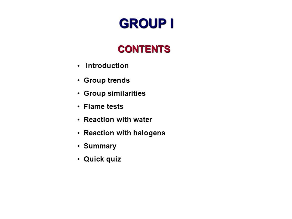 CONTENTS CONTENTS Introduction Group trends Group similarities Flame tests Reaction with water Reaction with halogens Summary Quick quiz GROUP I