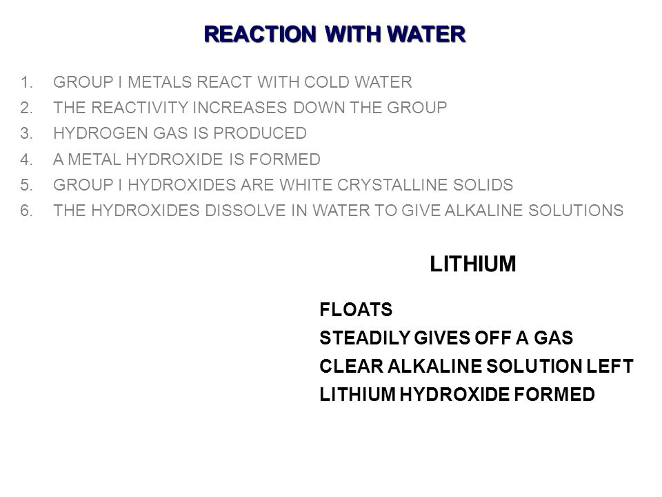 REACTION WITH WATER 1.GROUP I METALS REACT WITH COLD WATER 2.THE REACTIVITY INCREASES DOWN THE GROUP 3.HYDROGEN GAS IS PRODUCED 4.A METAL HYDROXIDE IS FORMED 5.GROUP I HYDROXIDES ARE WHITE CRYSTALLINE SOLIDS 6.THE HYDROXIDES DISSOLVE IN WATER TO GIVE ALKALINE SOLUTIONS LITHIUM FLOATS STEADILY GIVES OFF A GAS CLEAR ALKALINE SOLUTION LEFT LITHIUM HYDROXIDE FORMED