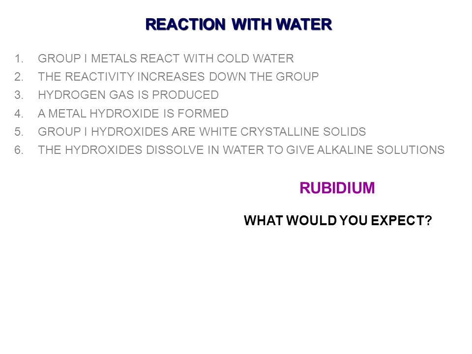 REACTION WITH WATER 1.GROUP I METALS REACT WITH COLD WATER 2.THE REACTIVITY INCREASES DOWN THE GROUP 3.HYDROGEN GAS IS PRODUCED 4.A METAL HYDROXIDE IS FORMED 5.GROUP I HYDROXIDES ARE WHITE CRYSTALLINE SOLIDS 6.THE HYDROXIDES DISSOLVE IN WATER TO GIVE ALKALINE SOLUTIONS RUBIDIUM WHAT WOULD YOU EXPECT?