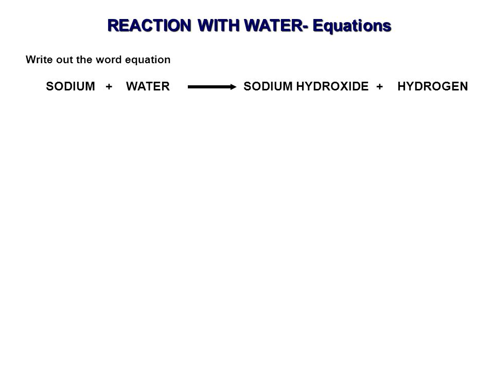 REACTION WITH WATER- Equations SODIUM + WATER SODIUM HYDROXIDE + HYDROGEN Write out the word equation