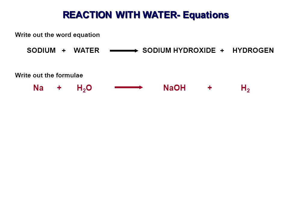 Na + H 2 O NaOH + H 2 SODIUM + WATER SODIUM HYDROXIDE + HYDROGEN Write out the word equation Write out the formulae REACTION WITH WATER- Equations