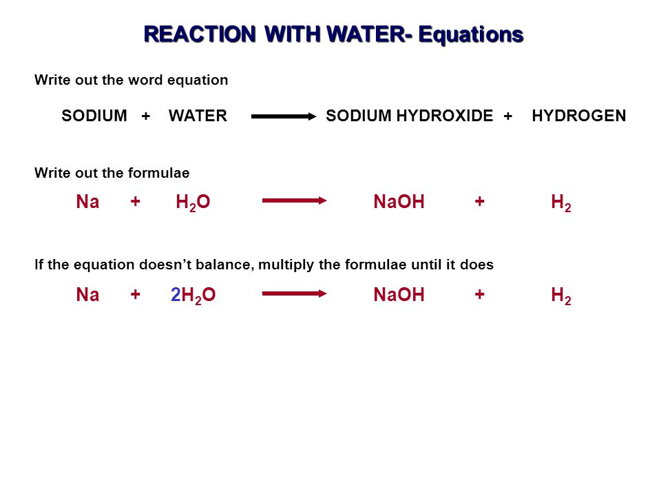 Na + H 2 O NaOH + H 2 SODIUM + WATER SODIUM HYDROXIDE + HYDROGEN Write out the word equation Write out the formulae Na + 2H 2 O NaOH + H 2 If the equation doesn't balance, multiply the formulae until it does REACTION WITH WATER- Equations
