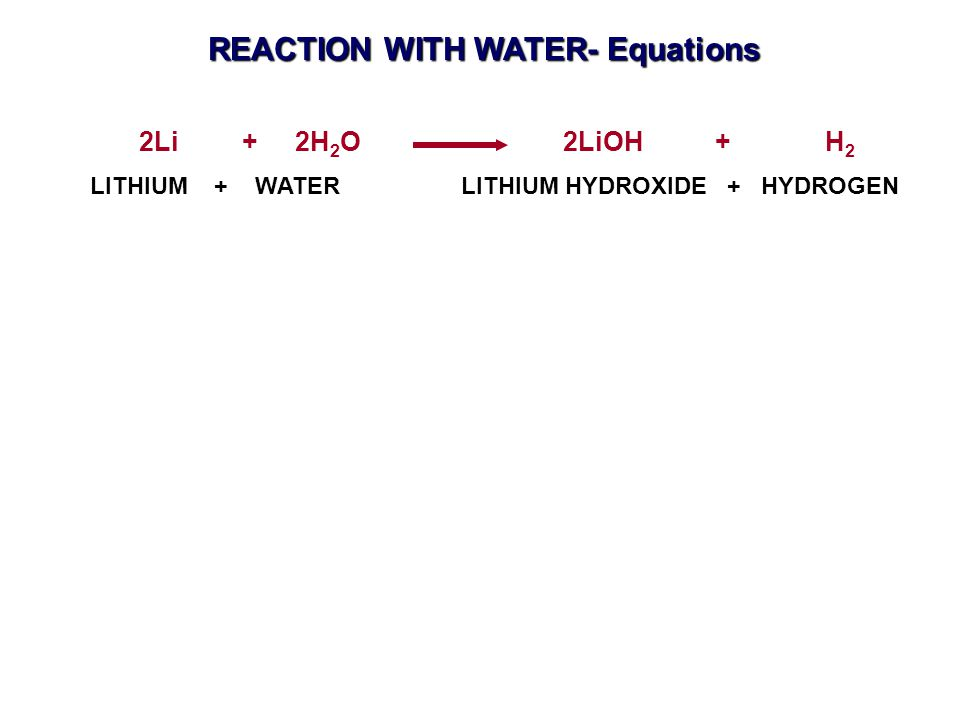 LITHIUM + WATER LITHIUM HYDROXIDE + HYDROGEN 2Li + 2H 2 O 2LiOH + H 2 REACTION WITH WATER- Equations