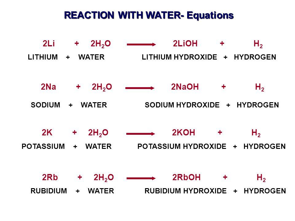 2Li + 2H 2 O 2LiOH + H 2 2Na + 2H 2 O 2NaOH + H 2 POTASSIUM + WATER POTASSIUM HYDROXIDE + HYDROGEN 2K + 2H 2 O 2KOH + H 2 RUBIDIUM + WATER RUBIDIUM HYDROXIDE + HYDROGEN 2Rb + 2H 2 O 2RbOH + H 2 LITHIUM + WATER LITHIUM HYDROXIDE + HYDROGEN SODIUM + WATER SODIUM HYDROXIDE + HYDROGEN REACTION WITH WATER- Equations