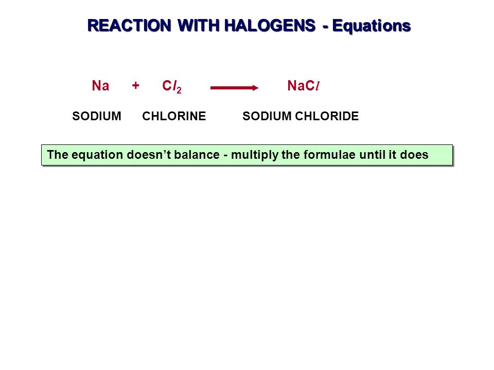 REACTION WITH HALOGENS - Equations Na + Cl 2 NaC l The equation doesn't balance - multiply the formulae until it does SODIUM CHLORINE SODIUM CHLORIDE