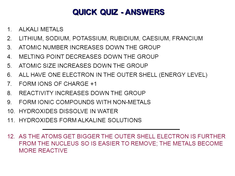 QUICK QUIZ - ANSWERS 1.ALKALI METALS 2.LITHIUM, SODIUM, POTASSIUM, RUBIDIUM, CAESIUM, FRANCIUM 3.ATOMIC NUMBER INCREASES DOWN THE GROUP 4.MELTING POINT DECREASES DOWN THE GROUP 5.ATOMIC SIZE INCREASES DOWN THE GROUP 6.ALL HAVE ONE ELECTRON IN THE OUTER SHELL (ENERGY LEVEL) 7.FORM IONS OF CHARGE +1 8.REACTIVITY INCREASES DOWN THE GROUP 9.FORM IONIC COMPOUNDS WITH NON-METALS 10.HYDROXIDES DISSOLVE IN WATER 11.HYDROXIDES FORM ALKALINE SOLUTIONS 12.AS THE ATOMS GET BIGGER THE OUTER SHELL ELECTRON IS FURTHER FROM THE NUCLEUS SO IS EASIER TO REMOVE; THE METALS BECOME MORE REACTIVE