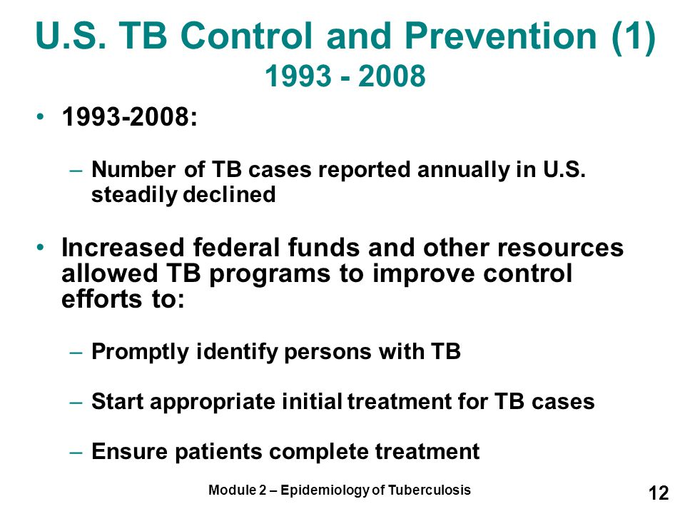 Module 2 – Epidemiology of Tuberculosis 12 1993-2008: –Number of TB cases reported annually in U.S. steadily declined Increased federal funds and othe