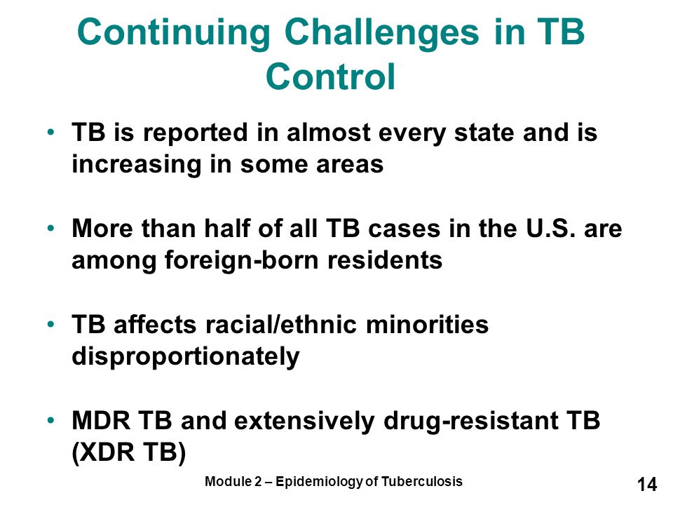 Module 2 – Epidemiology of Tuberculosis 14 TB is reported in almost every state and is increasing in some areas More than half of all TB cases in the