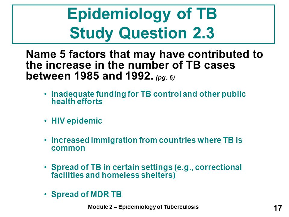 Module 2 – Epidemiology of Tuberculosis 17 Name 5 factors that may have contributed to the increase in the number of TB cases between 1985 and 1992. (