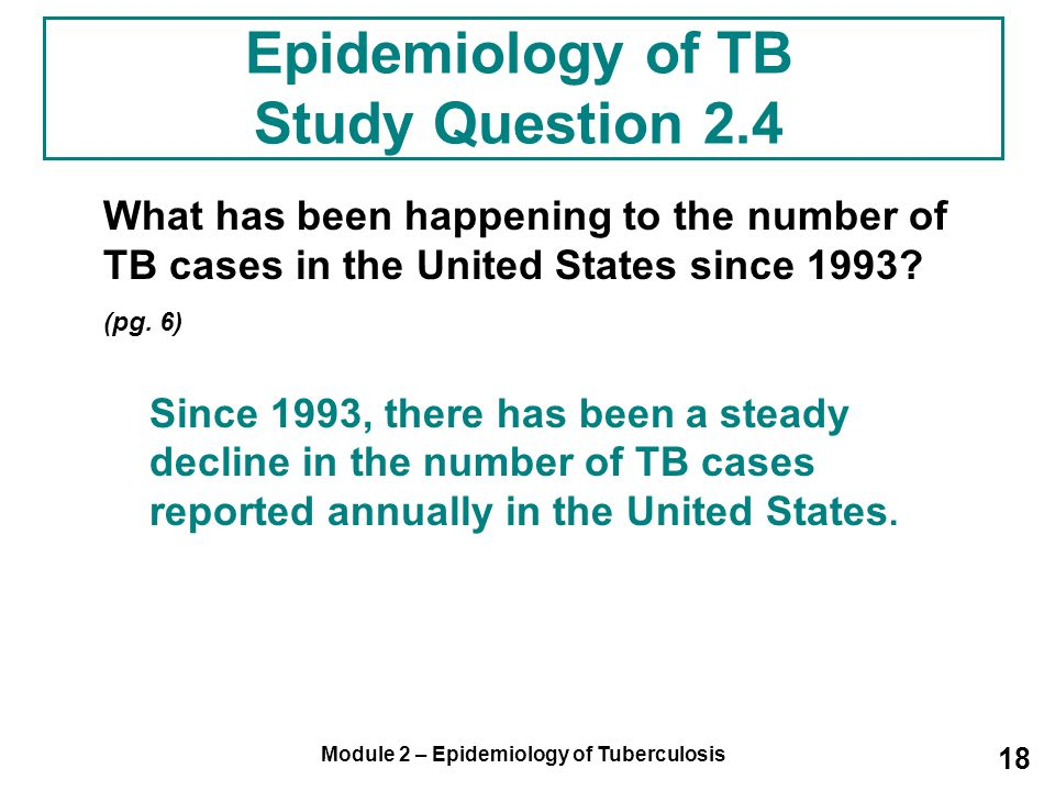 Module 2 – Epidemiology of Tuberculosis 18 Epidemiology of TB Study Question 2.4 What has been happening to the number of TB cases in the United State