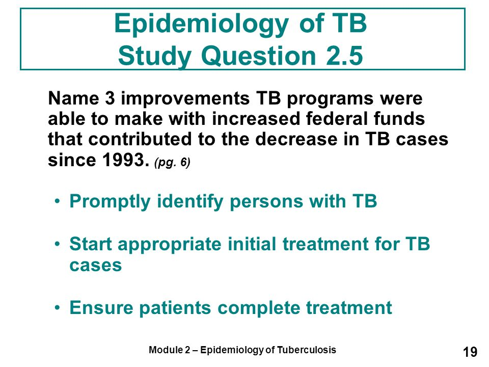 Module 2 – Epidemiology of Tuberculosis 19 Epidemiology of TB Study Question 2.5 Name 3 improvements TB programs were able to make with increased fede