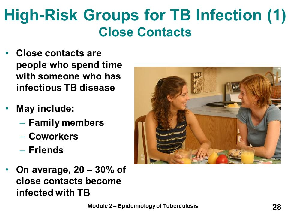 Module 2 – Epidemiology of Tuberculosis 28 High-Risk Groups for TB Infection (1) Close Contacts Close contacts are people who spend time with someone