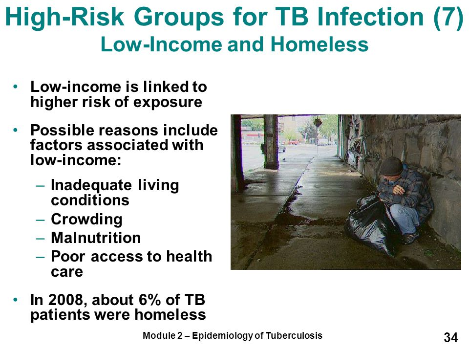 Module 2 – Epidemiology of Tuberculosis 34 High-Risk Groups for TB Infection (7) Low-Income and Homeless Low-income is linked to higher risk of exposu