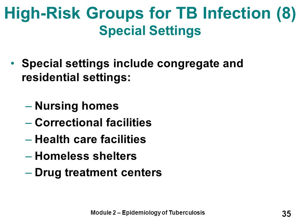 Module 2 – Epidemiology of Tuberculosis 35 Special settings include congregate and residential settings: –Nursing homes –Correctional facilities –Heal