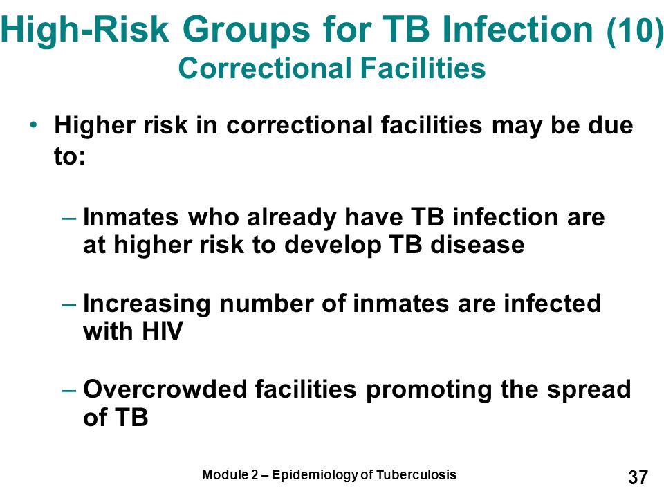 Module 2 – Epidemiology of Tuberculosis 37 Higher risk in correctional facilities may be due to: –Inmates who already have TB infection are at higher