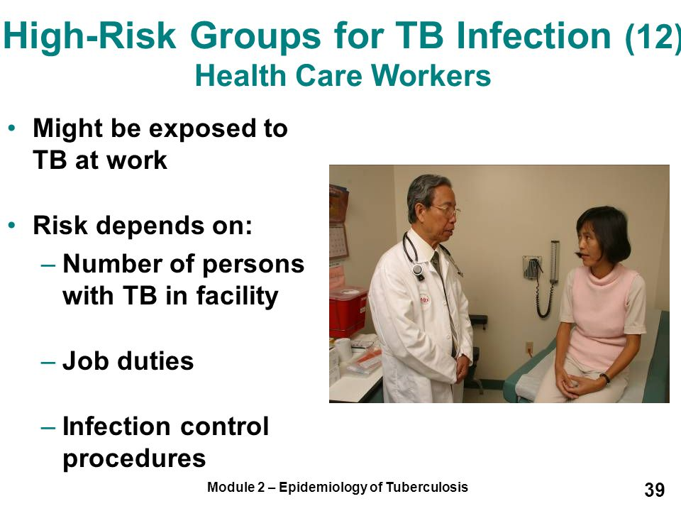 Module 2 – Epidemiology of Tuberculosis 39 High-Risk Groups for TB Infection (12) Health Care Workers Might be exposed to TB at work Risk depends on:
