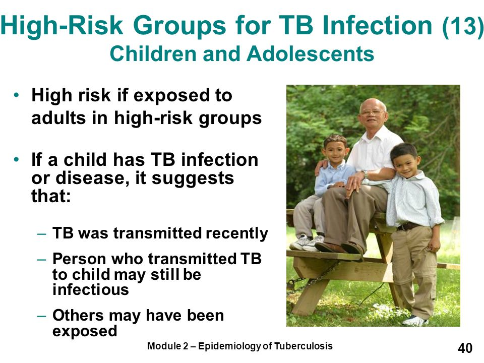 Module 2 – Epidemiology of Tuberculosis 40 High-Risk Groups for TB Infection (13) Children and Adolescents High risk if exposed to adults in high-risk