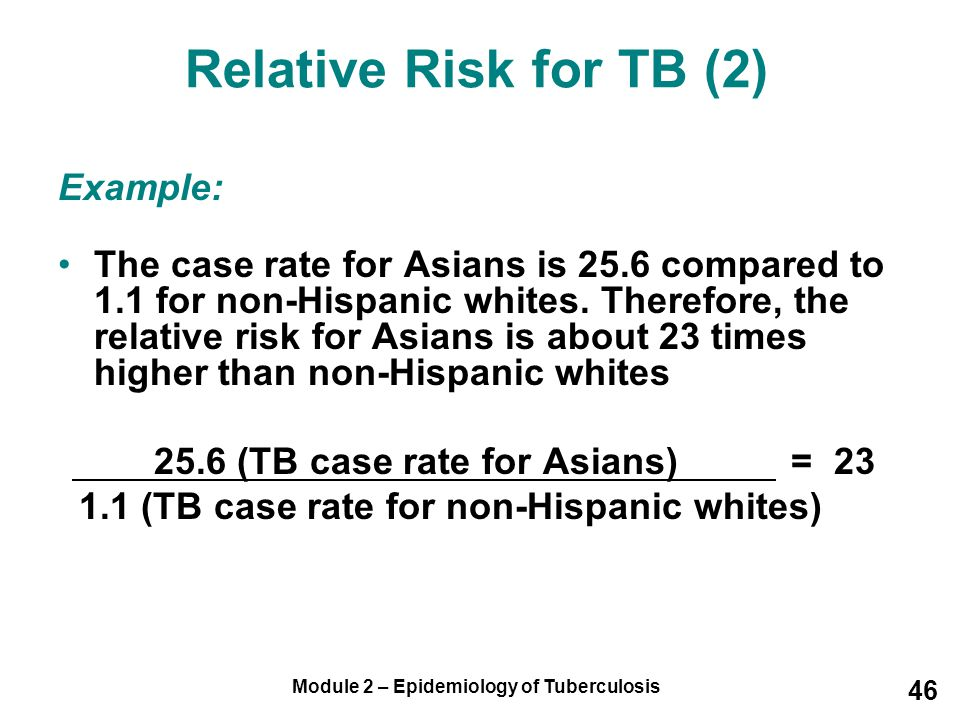 Module 2 – Epidemiology of Tuberculosis 46 Relative Risk for TB (2) Example: The case rate for Asians is 25.6 compared to 1.1 for non-Hispanic whites.
