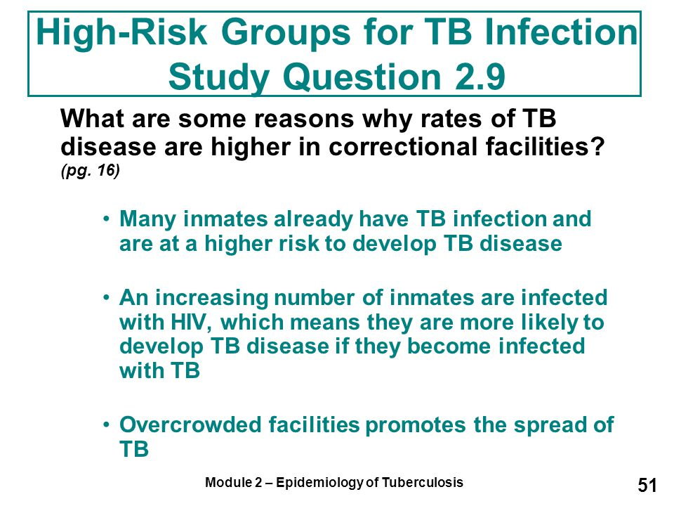 Module 2 – Epidemiology of Tuberculosis 51 What are some reasons why rates of TB disease are higher in correctional facilities? (pg. 16) Many inmates