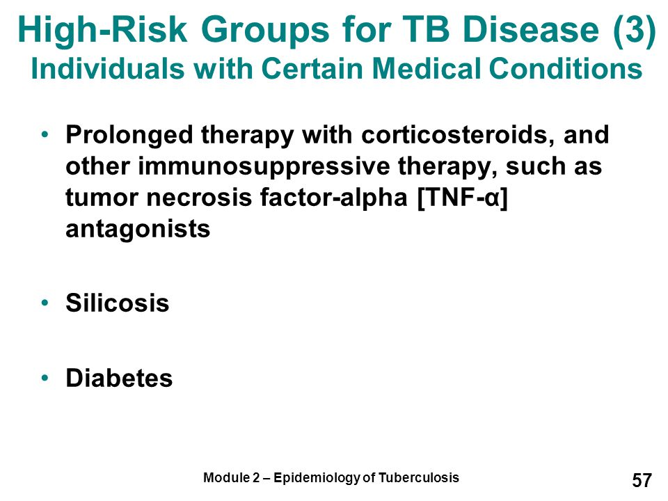 Module 2 – Epidemiology of Tuberculosis 57 Prolonged therapy with corticosteroids, and other immunosuppressive therapy, such as tumor necrosis factor-