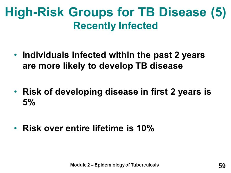 Module 2 – Epidemiology of Tuberculosis 59 Individuals infected within the past 2 years are more likely to develop TB disease Risk of developing disea