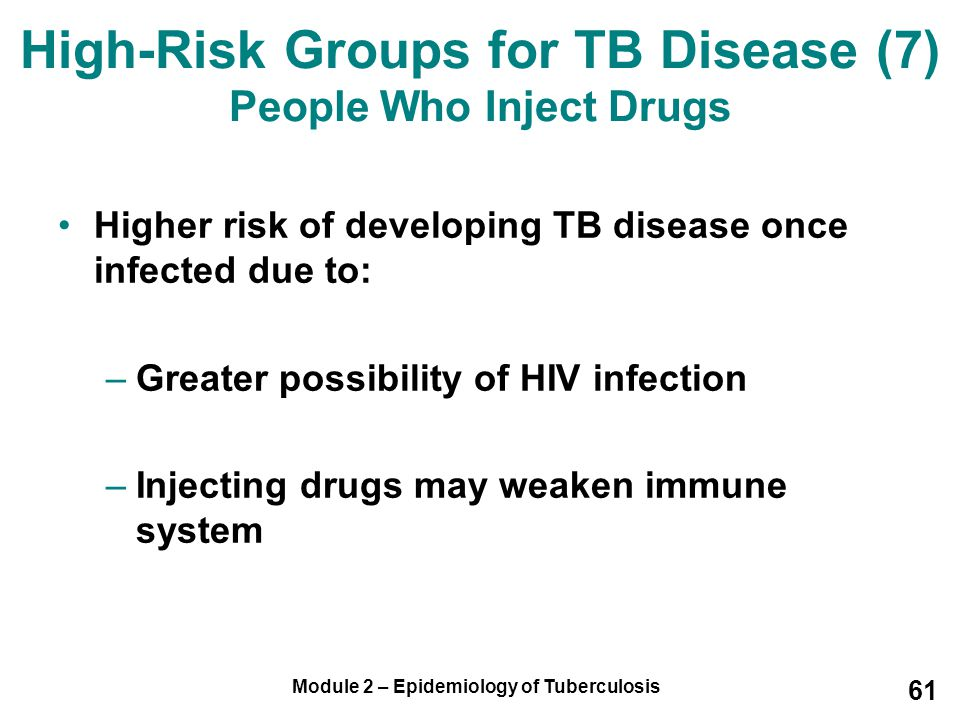 Module 2 – Epidemiology of Tuberculosis 61 Higher risk of developing TB disease once infected due to: –Greater possibility of HIV infection –Injecting