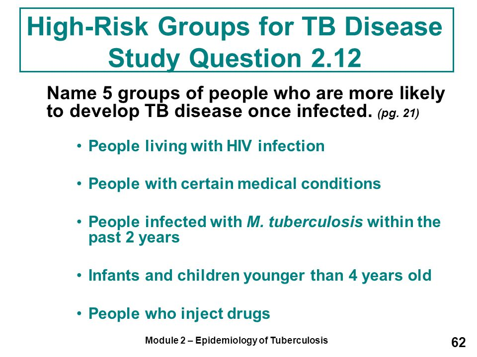 Module 2 – Epidemiology of Tuberculosis 62 High-Risk Groups for TB Disease Study Question 2.12 Name 5 groups of people who are more likely to develop