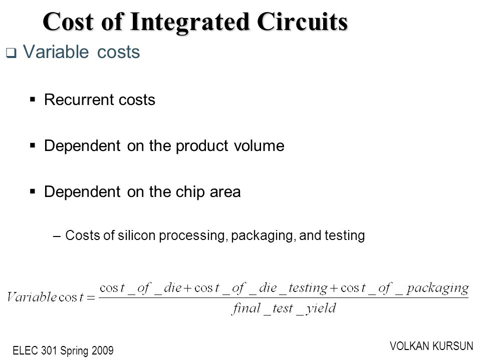 ELEC 301 Spring 2009 VOLKAN KURSUN Cost of Integrated Circuits  Variable costs  Recurrent costs  Dependent on the product volume  Dependent on the chip area –Costs of silicon processing, packaging, and testing
