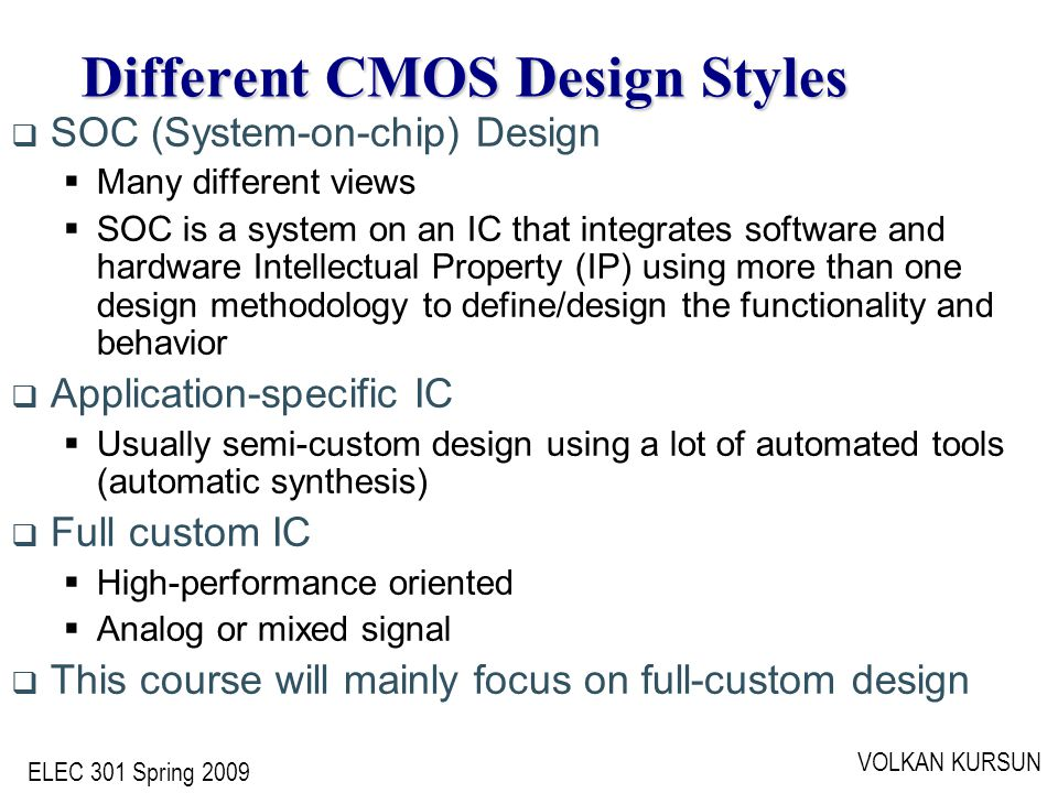 ELEC 301 Spring 2009 VOLKAN KURSUN Different CMOS Design Styles  SOC (System-on-chip) Design  Many different views  SOC is a system on an IC that integrates software and hardware Intellectual Property (IP) using more than one design methodology to define/design the functionality and behavior  Application-specific IC  Usually semi-custom design using a lot of automated tools (automatic synthesis)  Full custom IC  High-performance oriented  Analog or mixed signal  This course will mainly focus on full-custom design